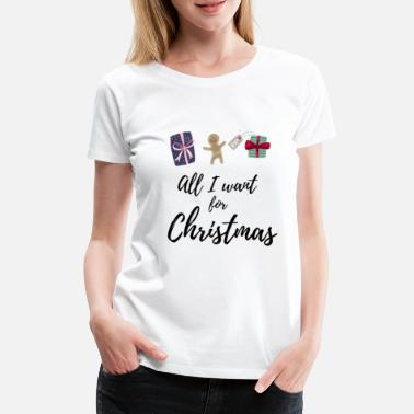 Want All I want for Christmas - Women's Premium T-Shirt