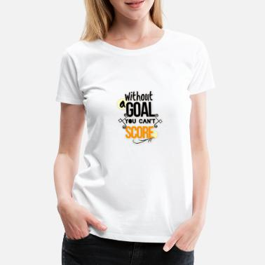Torwand Without a goal you can't score - Frauen Premium T-Shirt