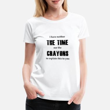 Time i have neither time nor the crayons to explain - Women's Premium T-Shirt