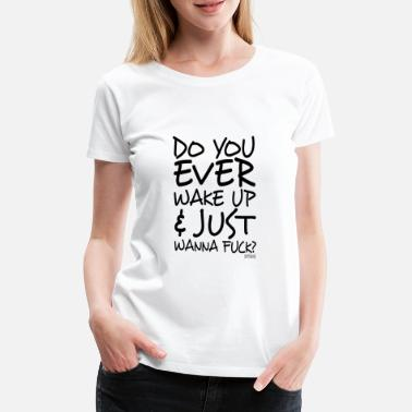 Pervers Do You ever wake up and just wanna fuck? - Frauen Premium T-Shirt