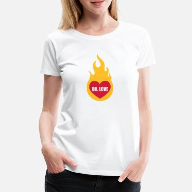 Dr Love Dr. Love | Herz | Heart | Feuer | Fire | hot | heiss | flame | Flamme - T-shirt Premium Femme