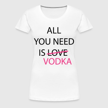 all_you_need_is_vodka - Women's Premium T-Shirt