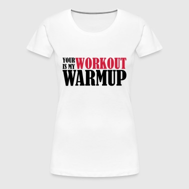 Your Workout is my Warmup - Women's Premium T-Shirt