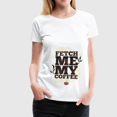 Fetch me my coffee - Bring me coffee - Women's Premium T-Shirt