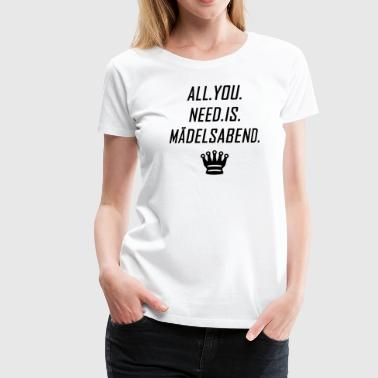 All.You.Need.Is.Mädelsabend - Frauen Premium T-Shirt