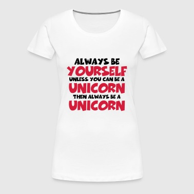 Always be a yourself, unless you can be a unicorn - Women's Premium T-Shirt