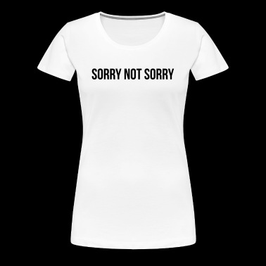 Sorry Not Sorry - Frauen Premium T-Shirt