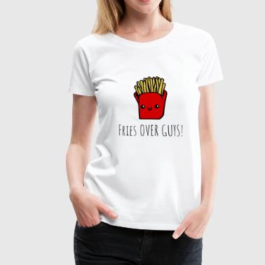 Fries over Guys - lustiger Spruch für Frauen - Frauen Premium T-Shirt