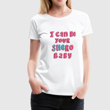 I can be your SHERO, baby <3 - Women's Premium T-Shirt