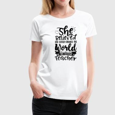 She believed she could change the world - teacher - Frauen Premium T-Shirt