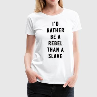 I'd Rather Be a Rebel Than A Slave - Women's Premium T-Shirt