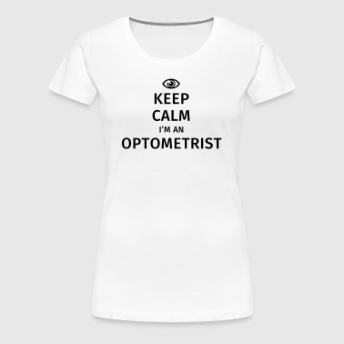 Keep Calm I'm an Optometrist - Women's Premium T-Shirt