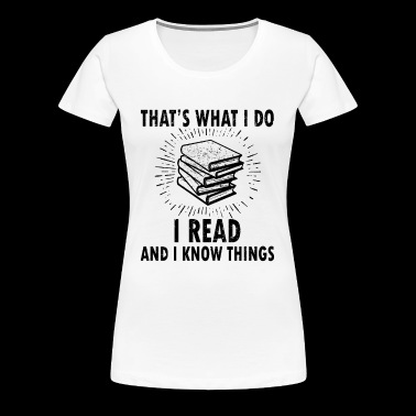 Thats What I Do Read Read And I Know Things - Women's Premium T-Shirt
