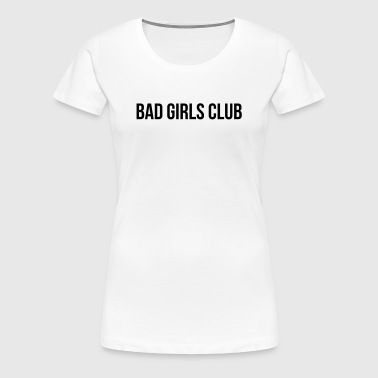 Bad Girls Club - Women's Premium T-Shirt