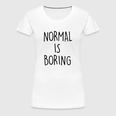 NORMAL IS BORING - T-shirt Premium Femme