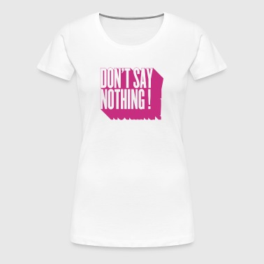 don't say nothing (utilisez digitale directe) - T-shirt Premium Femme