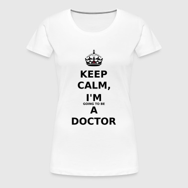 Keep Calm, I'm Going To Be A Doctor - Frauen Premium T-Shirt