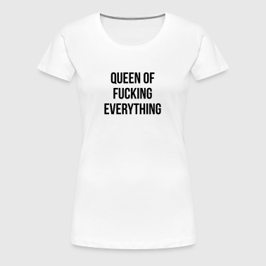 Queen of f ***** everything - Women's Premium T-Shirt