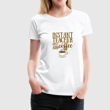 Teacher / School: Instant Teacher - Just Add Coffee - Women's Premium T-Shirt