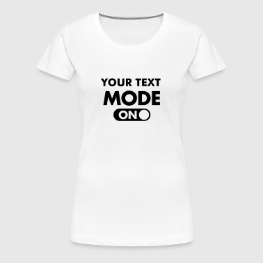 (Your Text) Mode (ON) - Frauen Premium T-Shirt