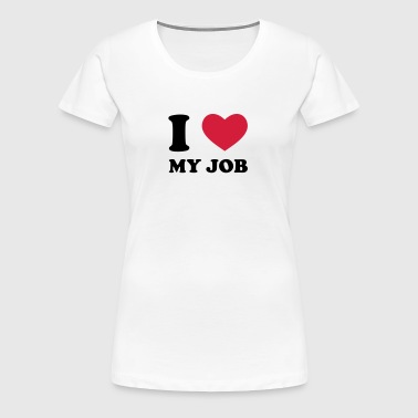 I Love my Job - Frauen Premium T-Shirt