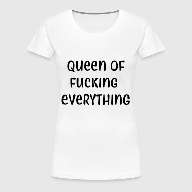 Queen of fucking everything - Women's Premium T-Shirt