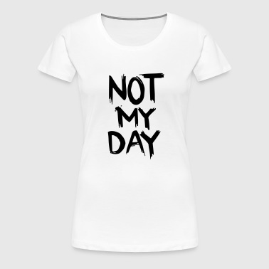 not MY day - Frauen Premium T-Shirt