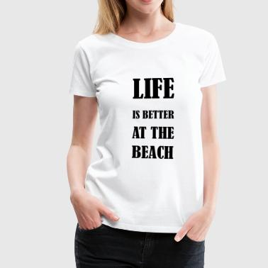 Life is better at the beach - Frauen Premium T-Shirt