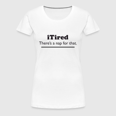 iTired - There's a nap for that. - Women's Premium T-Shirt