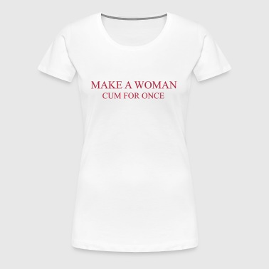 Make a Woman cum for once - Vrouwen Premium T-shirt