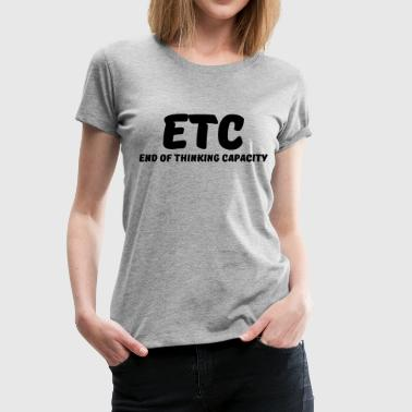 ETC - End of thinking capacity - Premium T-skjorte for kvinner