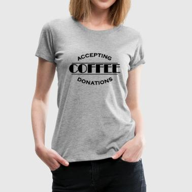 Accepting coffee donations - Dame premium T-shirt