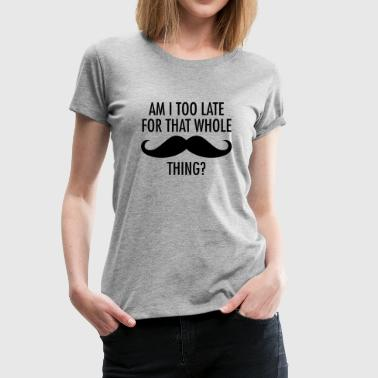 Am I Too Late For That Whole Moustache Thing? - Frauen Premium T-Shirt