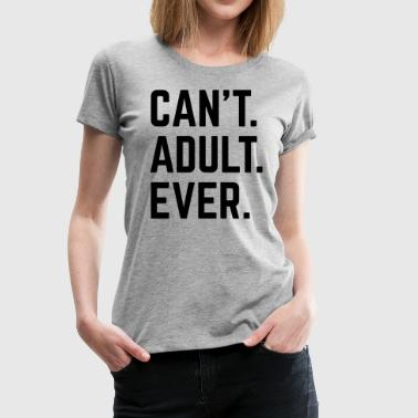 Cant Adult Ever Funny Quote - Vrouwen Premium T-shirt