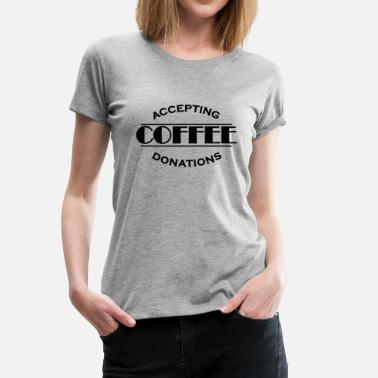 Donation Accepting coffee donations - Dame premium T-shirt