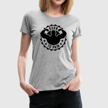 born to pain - Frauen Premium T-Shirt