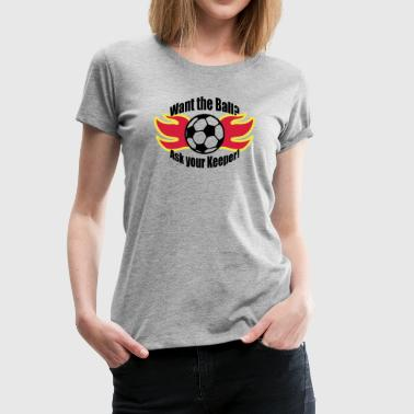 Fußball Flammen Want the ball - ask your keeper - Frauen Premium T-Shirt