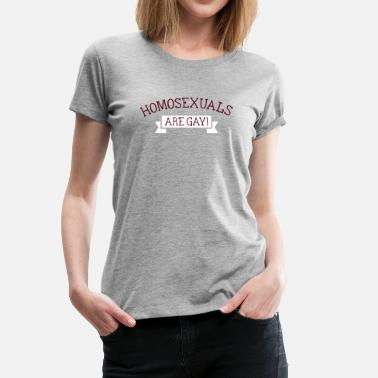 Homosexuals Are Gay homosexuals are gay - Vrouwen Premium T-shirt