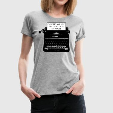 Novel Careful or You'll End Up in My Novel Typewriter - Women's Premium T-Shirt