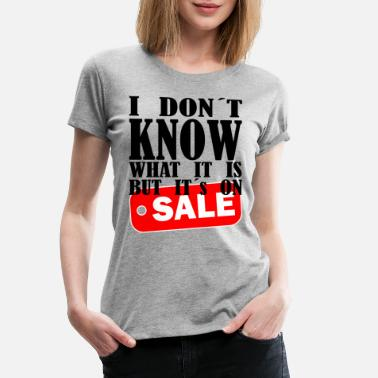 I DONT KNOW WHAT IT IS BUT ITS ON SALE - Women's Premium T-Shirt