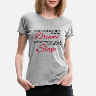 So The future is shaped by your dreams... - Premium T-shirt dame