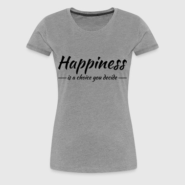 Happiness is a choice you decide - Vrouwen Premium T-shirt