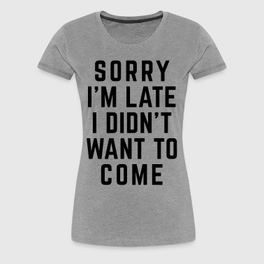 Sorry I'm Late Funny Quote - Dame premium T-shirt