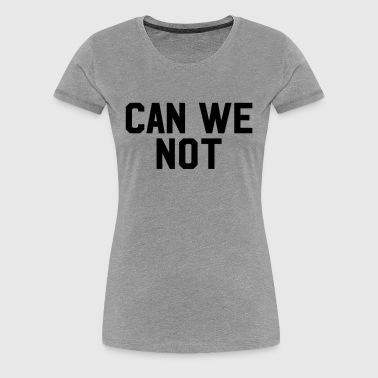 Can we not - Women's Premium T-Shirt