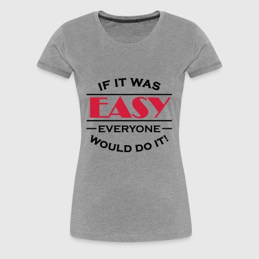 If it was easy everyone would do it! - Women's Premium T-Shirt