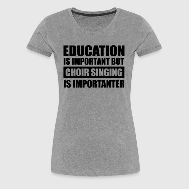 Choir singing is importanter - Women's Premium T-Shirt