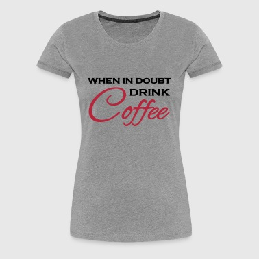 When in doubt drink coffee - Women's Premium T-Shirt