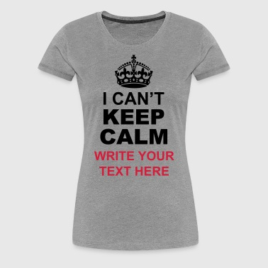 I Can't Keep Calm and Your Personal Message - Women's Premium T-Shirt