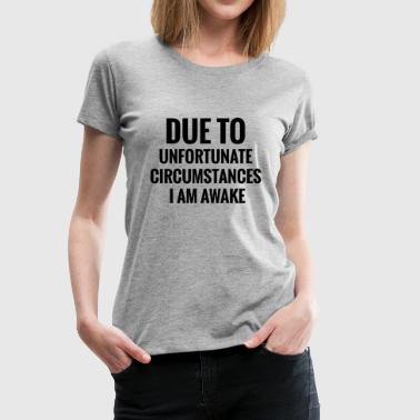 Due To Unfortunate Circumstances I Am Awake - Women's Premium T-Shirt