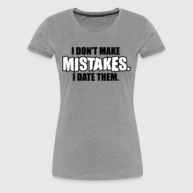 I don't make mistakes - I date them - Frauen Premium T-Shirt